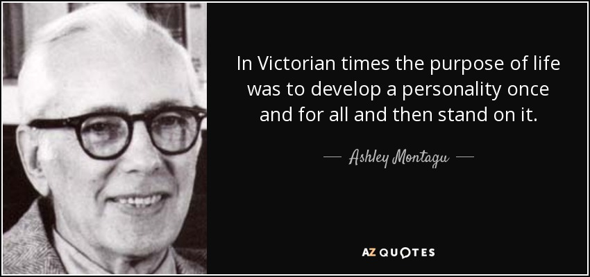 In Victorian times the purpose of life was to develop a personality once and for all and then stand on it. - Ashley Montagu