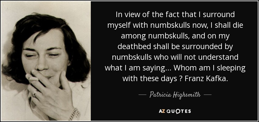 In view of the fact that I surround myself with numbskulls now, I shall die among numbskulls, and on my deathbed shall be surrounded by numbskulls who will not understand what I am saying ... Whom am I sleeping with these days ? Franz Kafka. - Patricia Highsmith