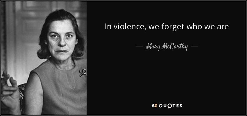 In violence, we forget who we are - Mary McCarthy