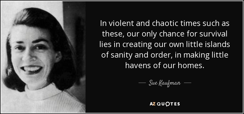 In violent and chaotic times such as these, our only chance for survival lies in creating our own little islands of sanity and order, in making little havens of our homes. - Sue Kaufman