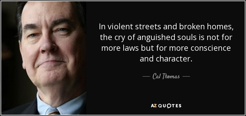 In violent streets and broken homes, the cry of anguished souls is not for more laws but for more conscience and character. - Cal Thomas