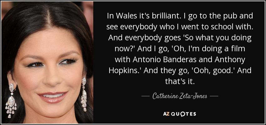 In Wales it's brilliant. I go to the pub and see everybody who I went to school with. And everybody goes 'So what you doing now?' And I go, 'Oh, I'm doing a film with Antonio Banderas and Anthony Hopkins.' And they go, 'Ooh, good.' And that's it. - Catherine Zeta-Jones