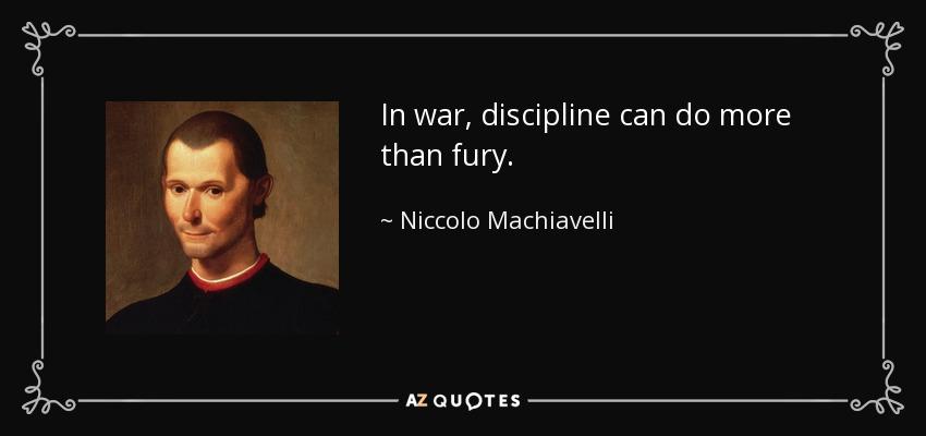 In war, discipline can do more than fury. - Niccolo Machiavelli