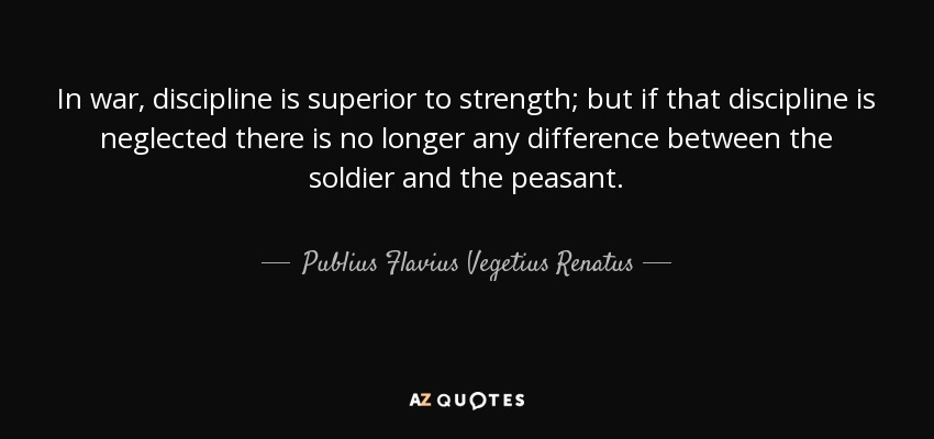 In war, discipline is superior to strength; but if that discipline is neglected there is no longer any difference between the soldier and the peasant. - Publius Flavius Vegetius Renatus