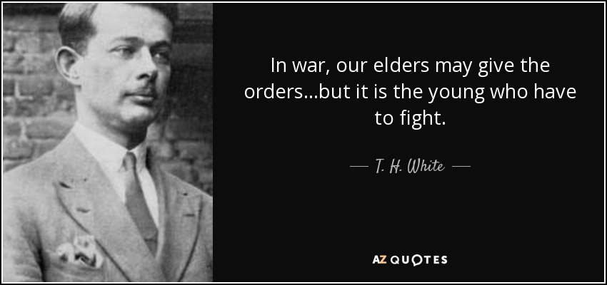 In war, our elders may give the orders...but it is the young who have to fight. - T. H. White