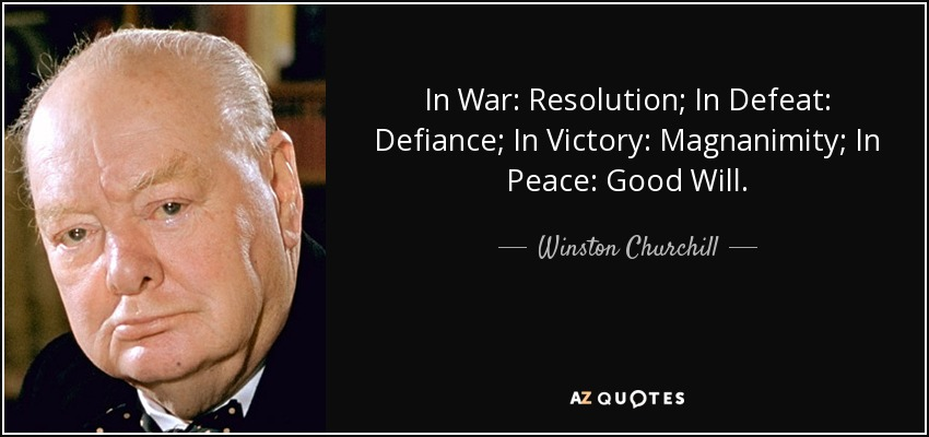In War: Resolution; In Defeat: Defiance; In Victory: Magnanimity; In Peace: Good Will. - Winston Churchill