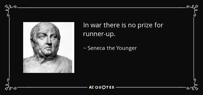 In war there is no prize for runner-up. - Seneca the Younger