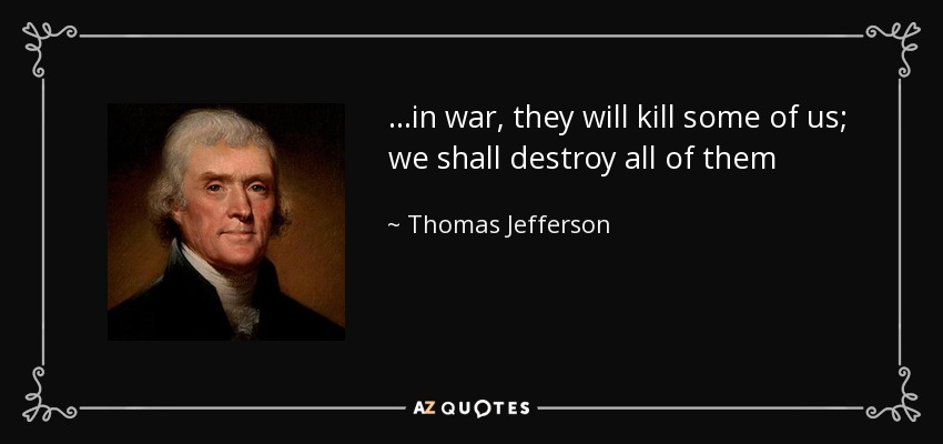 ...in war, they will kill some of us; we shall destroy all of them - Thomas Jefferson