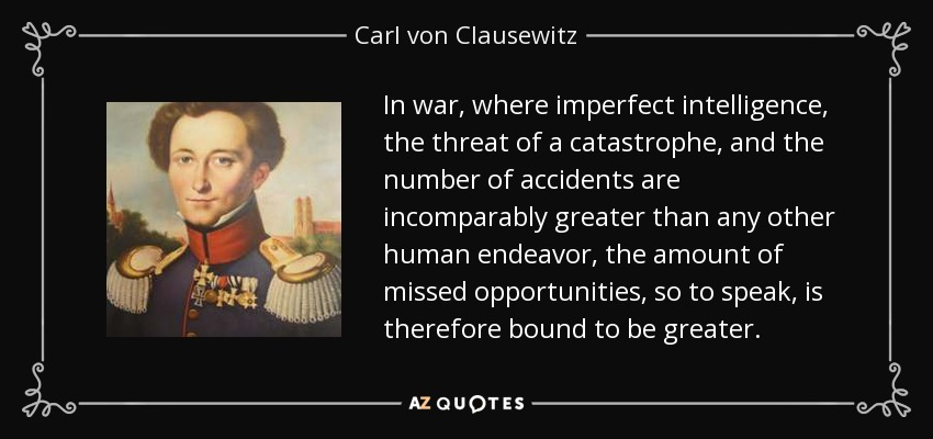 In war, where imperfect intelligence, the threat of a catastrophe, and the number of accidents are incomparably greater than any other human endeavor, the amount of missed opportunities, so to speak, is therefore bound to be greater. - Carl von Clausewitz