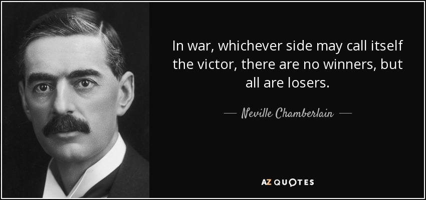 In war, whichever side may call itself the victor, there are no winners, but all are losers. - Neville Chamberlain