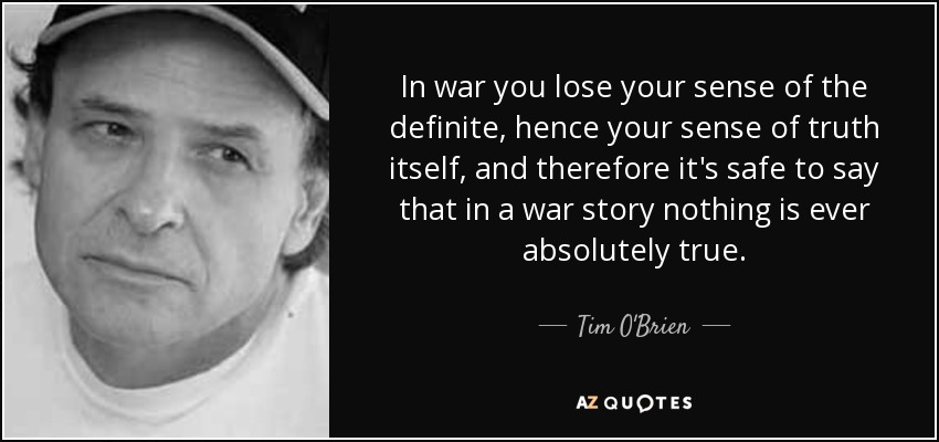 In war you lose your sense of the definite, hence your sense of truth itself, and therefore it's safe to say that in a war story nothing is ever absolutely true. - Tim O'Brien