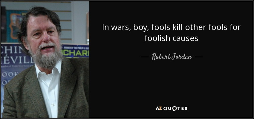 In wars, boy, fools kill other fools for foolish causes - Robert Jordan