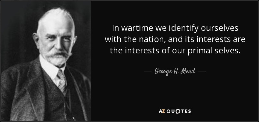 In wartime we identify ourselves with the nation, and its interests are the interests of our primal selves. - George H. Mead