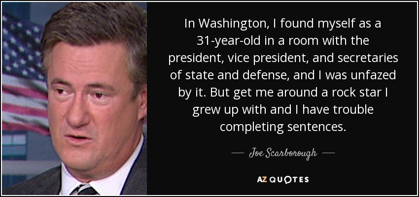 In Washington, I found myself as a 31-year-old in a room with the president, vice president, and secretaries of state and defense, and I was unfazed by it. But get me around a rock star I grew up with and I have trouble completing sentences. - Joe Scarborough