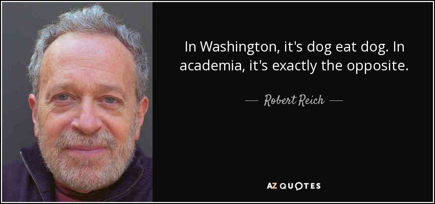 In Washington, it's dog eat dog. In academia, it's exactly the opposite. - Robert Reich