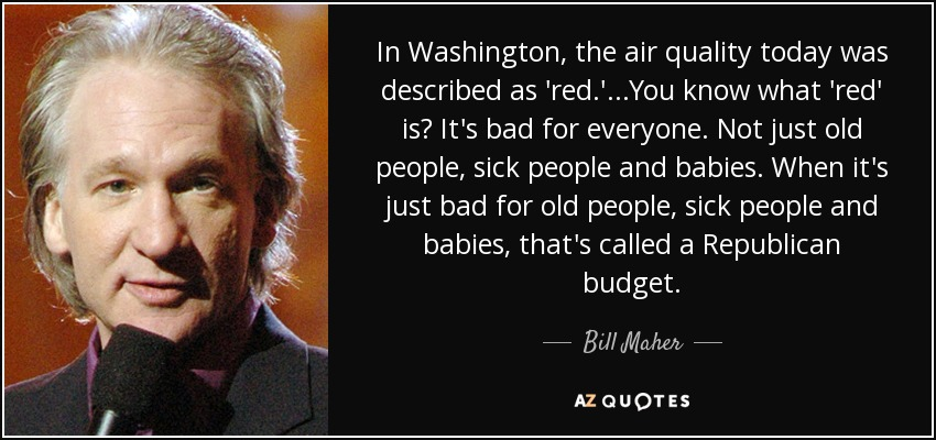In Washington, the air quality today was described as 'red.'...You know what 'red' is? It's bad for everyone. Not just old people, sick people and babies. When it's just bad for old people, sick people and babies, that's called a Republican budget. - Bill Maher