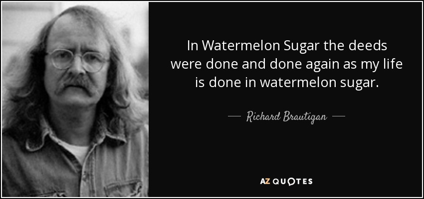 In Watermelon Sugar the deeds were done and done again as my life is done in watermelon sugar. - Richard Brautigan