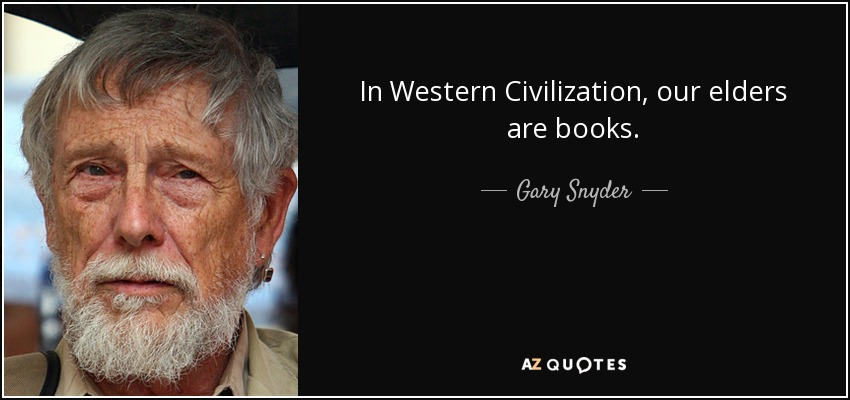 In Western Civilization, our elders are books. - Gary Snyder