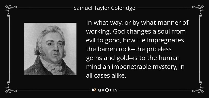 In what way, or by what manner of working, God changes a soul from evil to good, how He impregnates the barren rock--the priceless gems and gold--is to the human mind an impenetrable mystery, in all cases alike. - Samuel Taylor Coleridge
