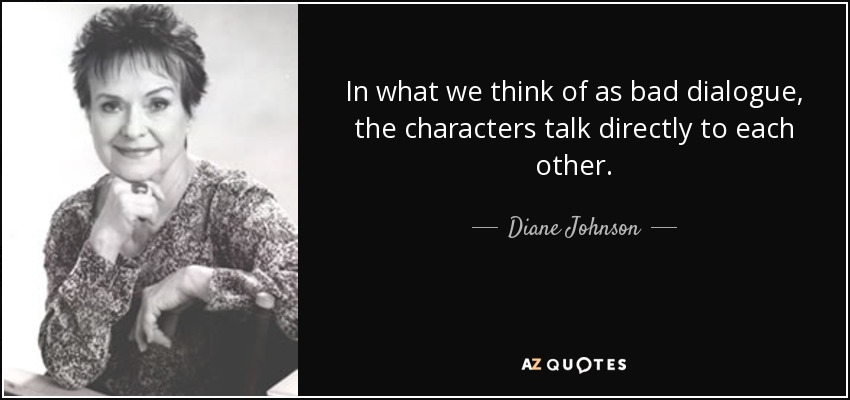 In what we think of as bad dialogue, the characters talk directly to each other. - Diane Johnson