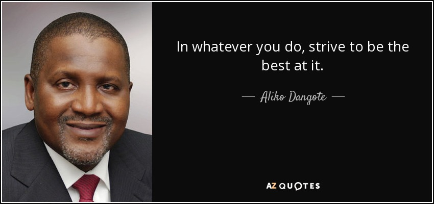 In whatever you do, strive to be the best at it. - Aliko Dangote