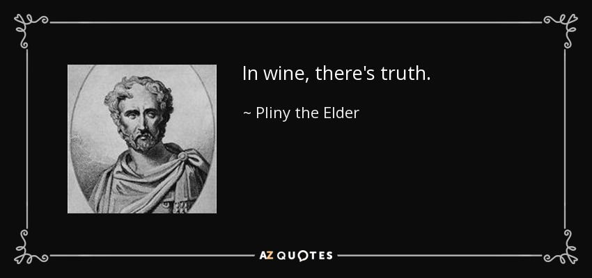In wine, there's truth. - Pliny the Elder