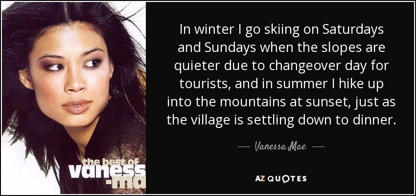 In winter I go skiing on Saturdays and Sundays when the slopes are quieter due to changeover day for tourists, and in summer I hike up into the mountains at sunset, just as the village is settling down to dinner. - Vanessa Mae