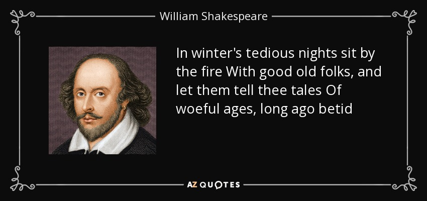 In winter's tedious nights sit by the fire With good old folks, and let them tell thee tales Of woeful ages, long ago betid - William Shakespeare