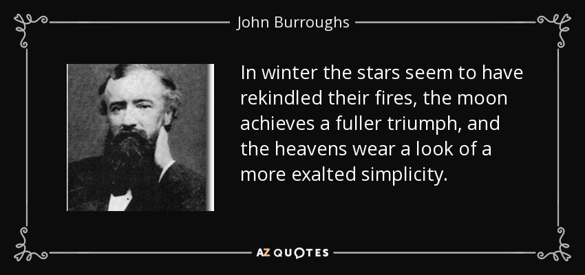 In winter the stars seem to have rekindled their fires, the moon achieves a fuller triumph, and the heavens wear a look of a more exalted simplicity. - John Burroughs