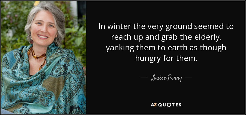 In winter the very ground seemed to reach up and grab the elderly, yanking them to earth as though hungry for them. - Louise Penny