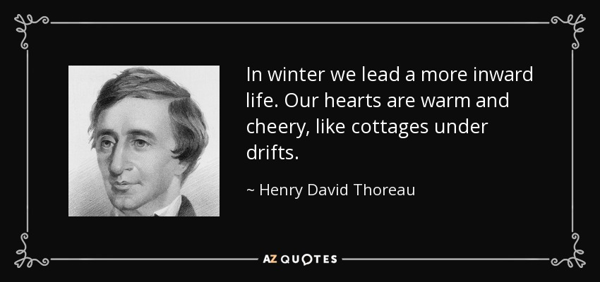 In winter we lead a more inward life. Our hearts are warm and cheery, like cottages under drifts. - Henry David Thoreau