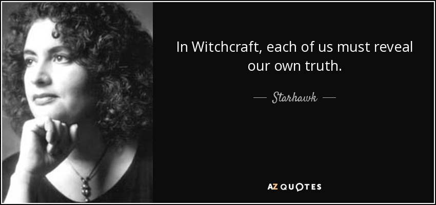 In Witchcraft, each of us must reveal our own truth. - Starhawk