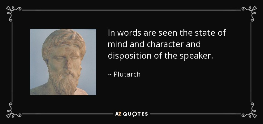 In words are seen the state of mind and character and disposition of the speaker. - Plutarch