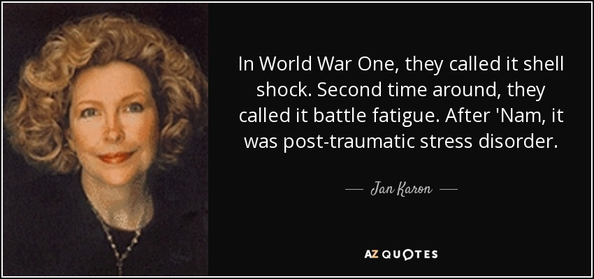 In World War One, they called it shell shock. Second time around, they called it battle fatigue. After 'Nam, it was post-traumatic stress disorder. - Jan Karon