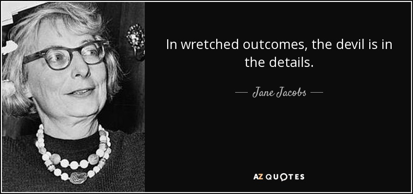 In wretched outcomes, the devil is in the details. - Jane Jacobs