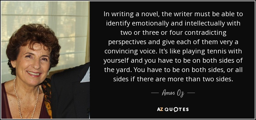 In writing a novel, the writer must be able to identify emotionally and intellectually with two or three or four contradicting perspectives and give each of them very a convincing voice. It's like playing tennis with yourself and you have to be on both sides of the yard. You have to be on both sides, or all sides if there are more than two sides. - Amos Oz
