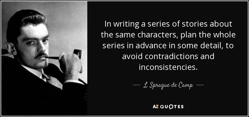 In writing a series of stories about the same characters, plan the whole series in advance in some detail, to avoid contradictions and inconsistencies. - L. Sprague de Camp