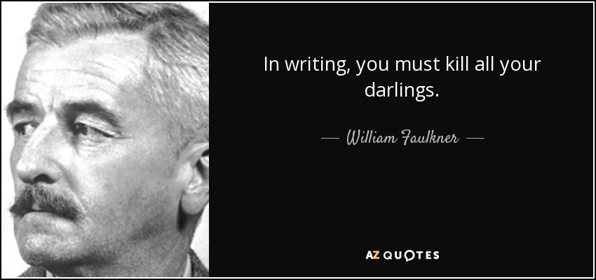 In writing, you must kill all your darlings. - William Faulkner
