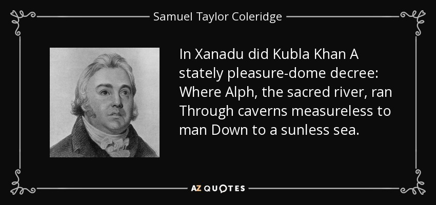 In Xanadu did Kubla Khan A stately pleasure-dome decree: Where Alph, the sacred river, ran Through caverns measureless to man Down to a sunless sea. - Samuel Taylor Coleridge