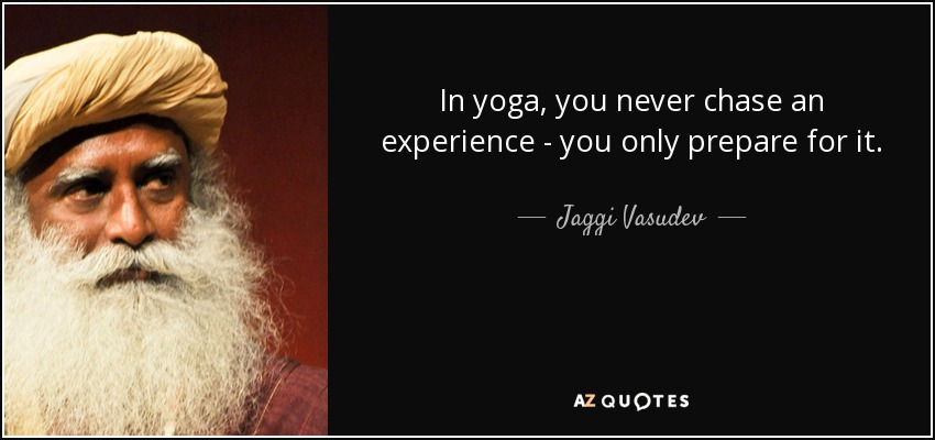 In yoga, you never chase an experience - you only prepare for it. - Jaggi Vasudev