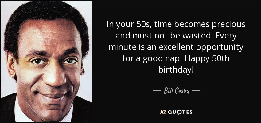 In your 50s, time becomes precious and must not be wasted. Every minute is an excellent opportunity for a good nap. Happy 50th birthday! - Bill Cosby