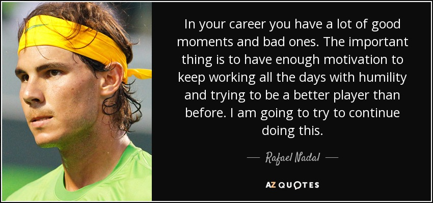 In your career you have a lot of good moments and bad ones. The important thing is to have enough motivation to keep working all the days with humility and trying to be a better player than before. I am going to try to continue doing this. - Rafael Nadal