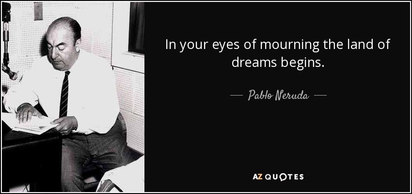 In your eyes of mourning the land of dreams begins. - Pablo Neruda