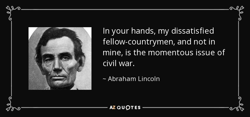 In your hands, my dissatisfied fellow-countrymen, and not in mine, is the momentous issue of civil war. - Abraham Lincoln