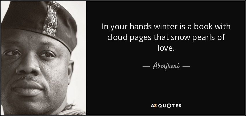 In your hands winter is a book with cloud pages that snow pearls of love. - Aberjhani