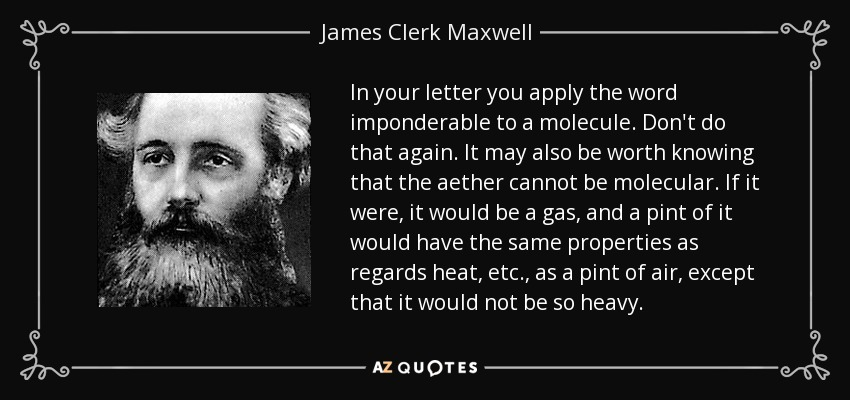 In your letter you apply the word imponderable to a molecule. Don't do that again. It may also be worth knowing that the aether cannot be molecular. If it were, it would be a gas, and a pint of it would have the same properties as regards heat, etc., as a pint of air, except that it would not be so heavy. - James Clerk Maxwell