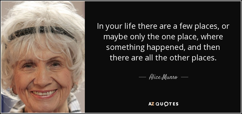 In your life there are a few places, or maybe only the one place, where something happened, and then there are all the other places. - Alice Munro