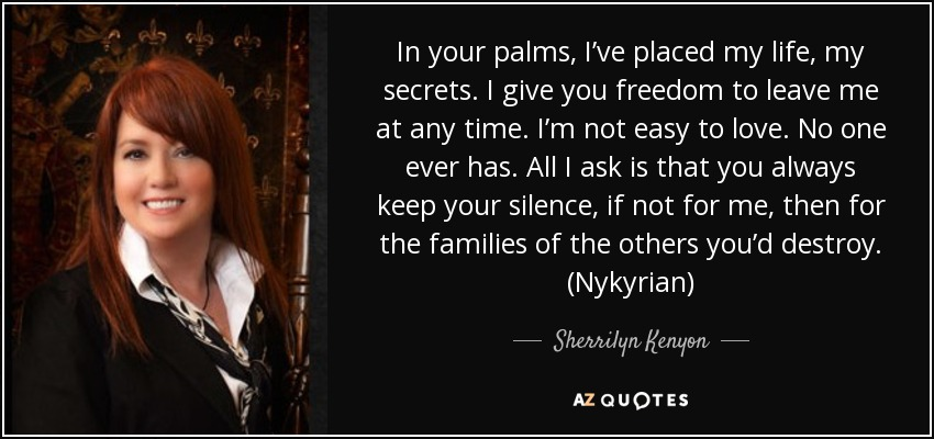 In your palms, I've placed my life, my secrets. I give you freedom to leave me at any time. I'm not easy to love. No one ever has. All I ask is that you always keep your silence, if not for me, then for the families of the others you'd destroy. (Nykyrian) - Sherrilyn Kenyon
