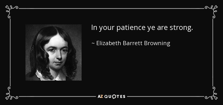 In your patience ye are strong. - Elizabeth Barrett Browning