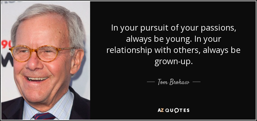 In your pursuit of your passions, always be young. In your relationship with others, always be grown-up. - Tom Brokaw